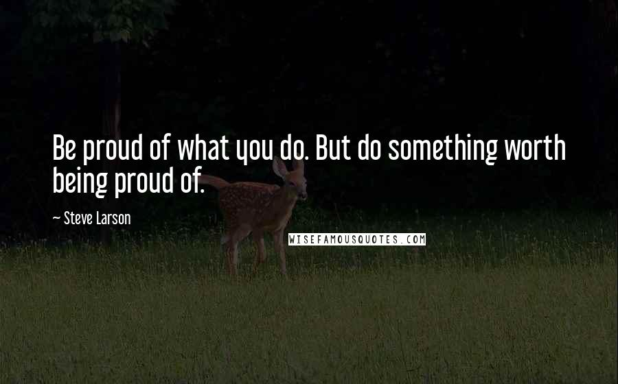 Steve Larson quotes: Be proud of what you do. But do something worth being proud of.