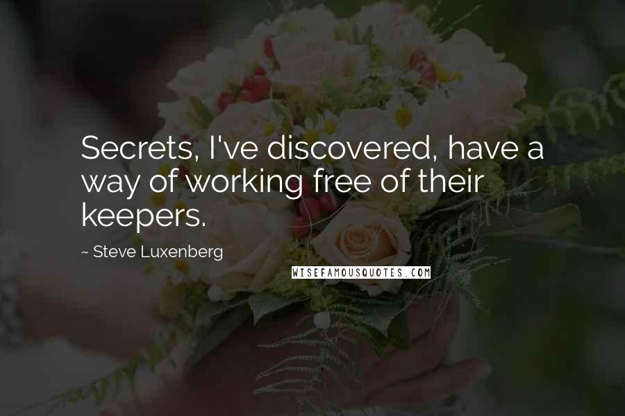 Steve Luxenberg quotes: Secrets, I've discovered, have a way of working free of their keepers.