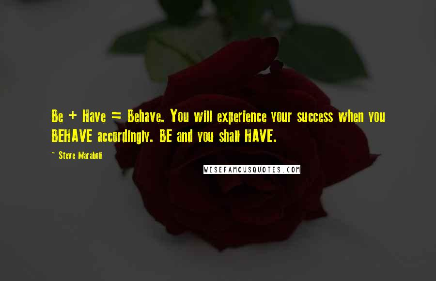 Steve Maraboli quotes: Be + Have = Behave. You will experience your success when you BEHAVE accordingly. BE and you shall HAVE.