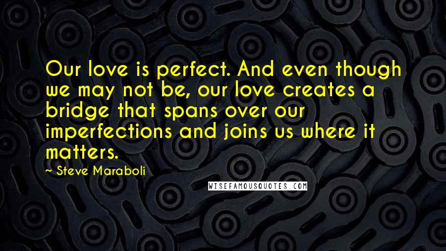 Steve Maraboli quotes: Our love is perfect. And even though we may not be, our love creates a bridge that spans over our imperfections and joins us where it matters.