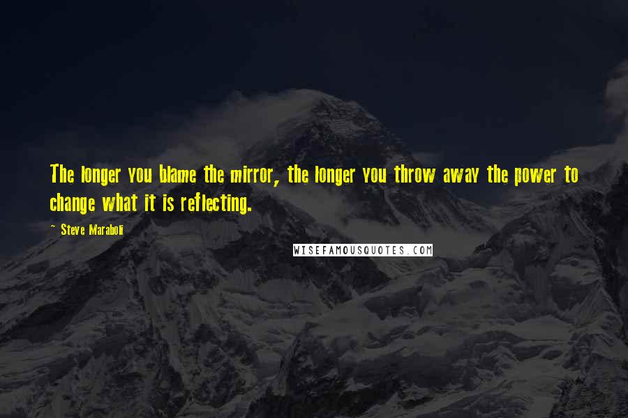 Steve Maraboli quotes: The longer you blame the mirror, the longer you throw away the power to change what it is reflecting.