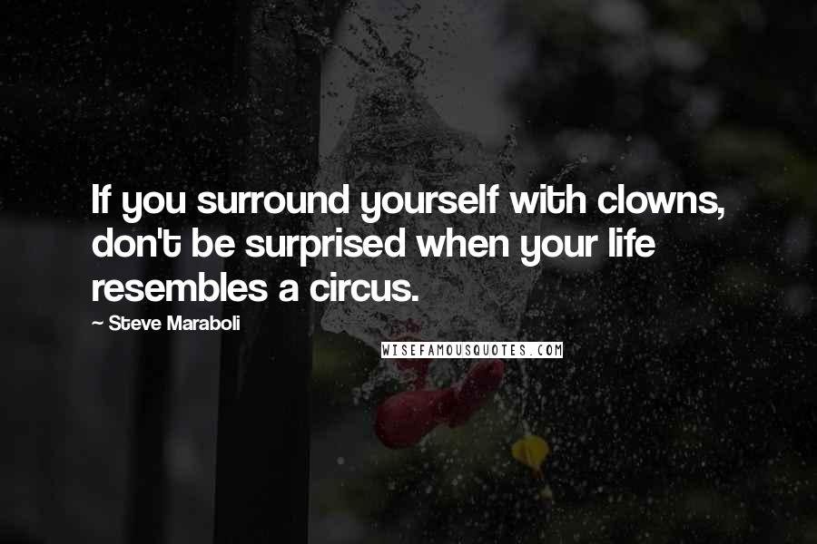 Steve Maraboli quotes: If you surround yourself with clowns, don't be surprised when your life resembles a circus.