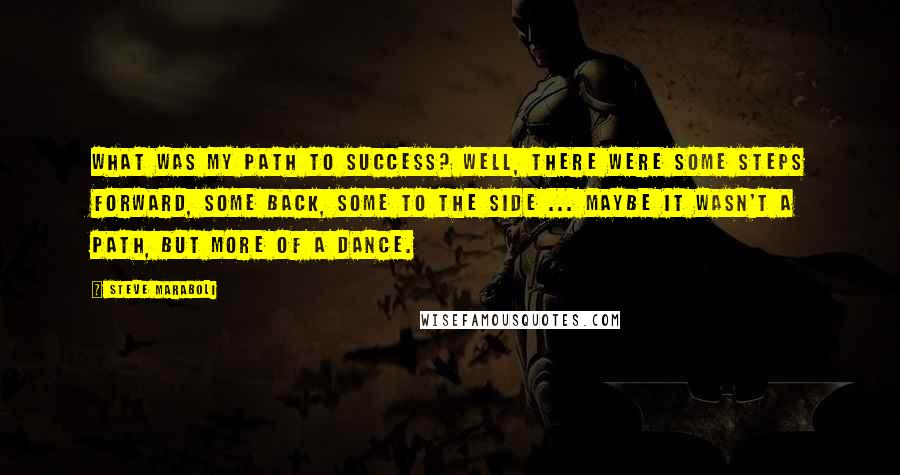 Steve Maraboli quotes: What was my path to success? Well, there were some steps forward, some back, some to the side ... maybe it wasn't a path, but more of a dance.