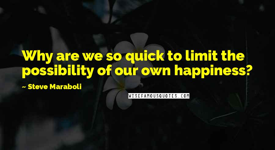 Steve Maraboli quotes: Why are we so quick to limit the possibility of our own happiness?