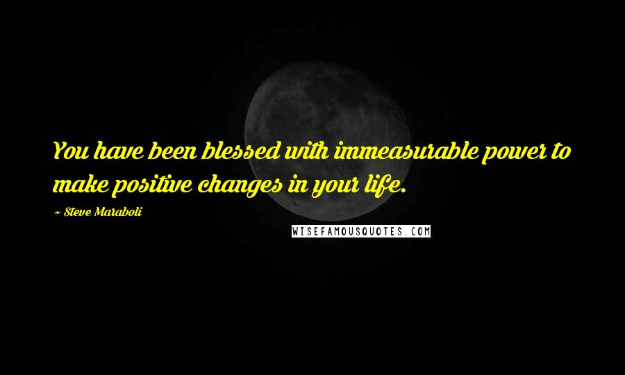 Steve Maraboli quotes: You have been blessed with immeasurable power to make positive changes in your life.