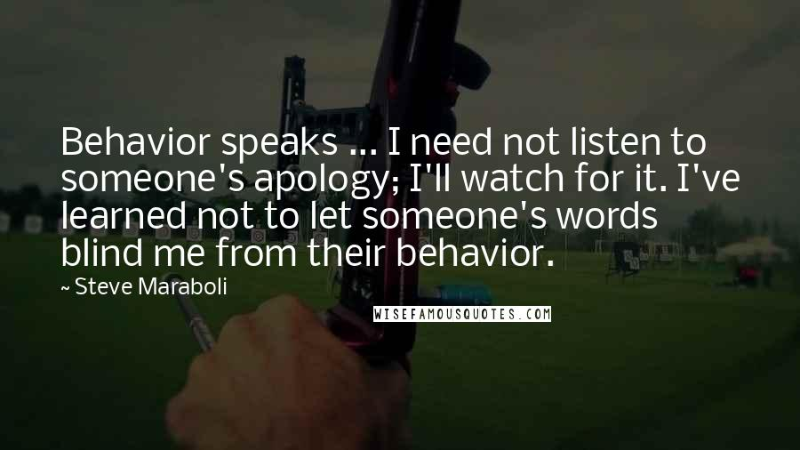 Steve Maraboli quotes: Behavior speaks ... I need not listen to someone's apology; I'll watch for it. I've learned not to let someone's words blind me from their behavior.