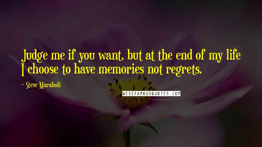 Steve Maraboli quotes: Judge me if you want, but at the end of my life I choose to have memories not regrets.