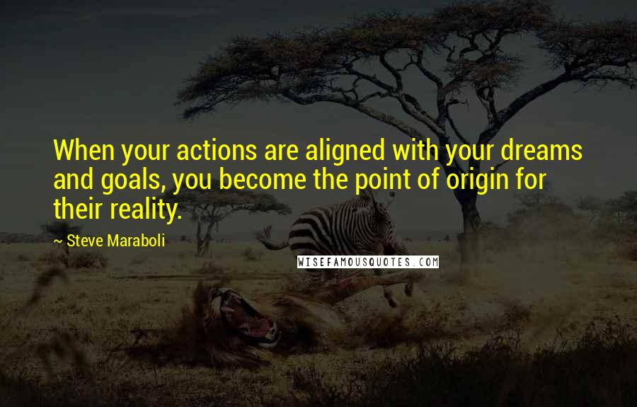 Steve Maraboli quotes: When your actions are aligned with your dreams and goals, you become the point of origin for their reality.