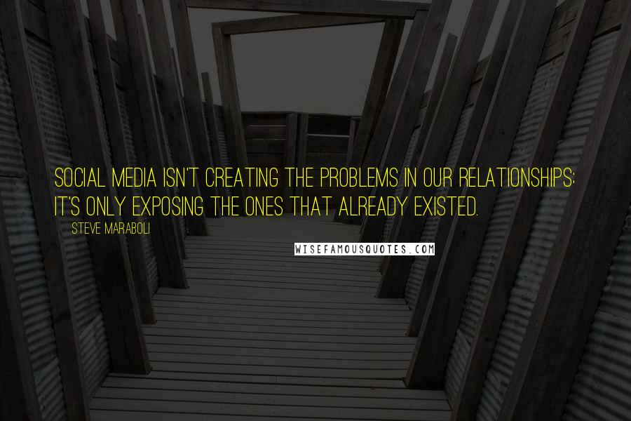 Steve Maraboli quotes: Social Media isn't creating the problems in our relationships; it's only exposing the ones that already existed.