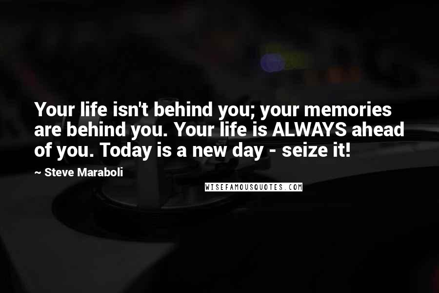 Steve Maraboli quotes: Your life isn't behind you; your memories are behind you. Your life is ALWAYS ahead of you. Today is a new day - seize it!