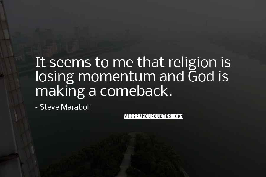 Steve Maraboli quotes: It seems to me that religion is losing momentum and God is making a comeback.