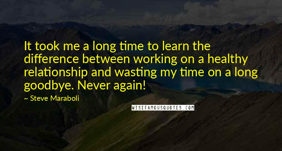 Steve Maraboli quotes: It took me a long time to learn the difference between working on a healthy relationship and wasting my time on a long goodbye. Never again!