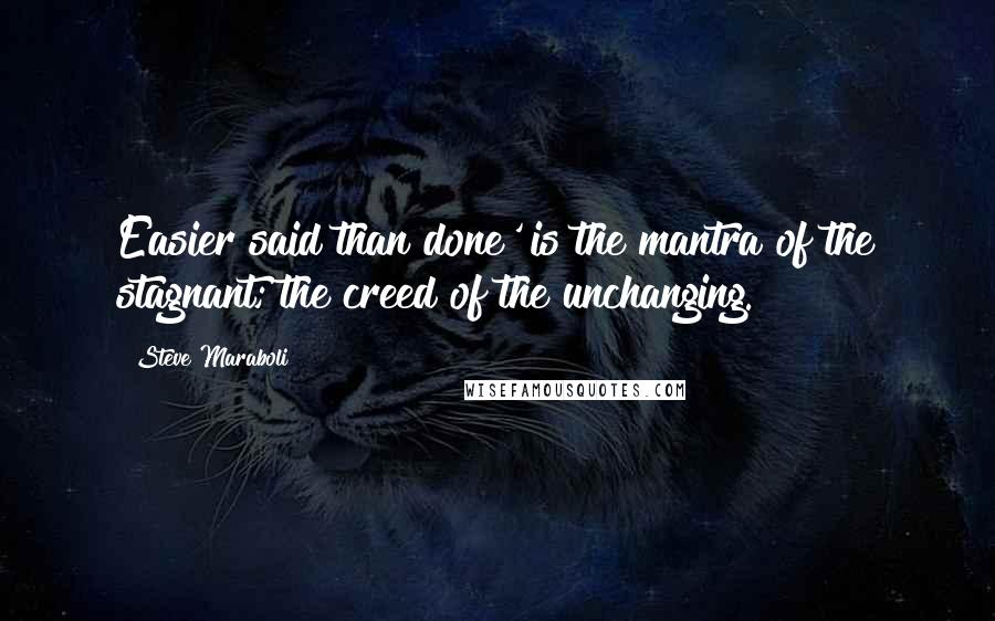 Steve Maraboli quotes: Easier said than done' is the mantra of the stagnant; the creed of the unchanging.