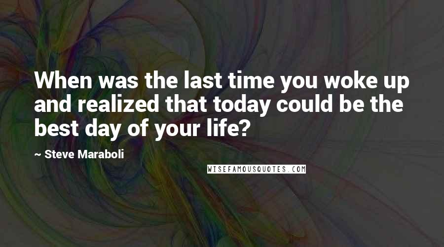 Steve Maraboli quotes: When was the last time you woke up and realized that today could be the best day of your life?