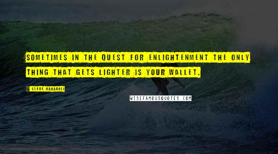 Steve Maraboli quotes: Sometimes in the quest for enlightenment the only thing that gets lighter is your wallet.