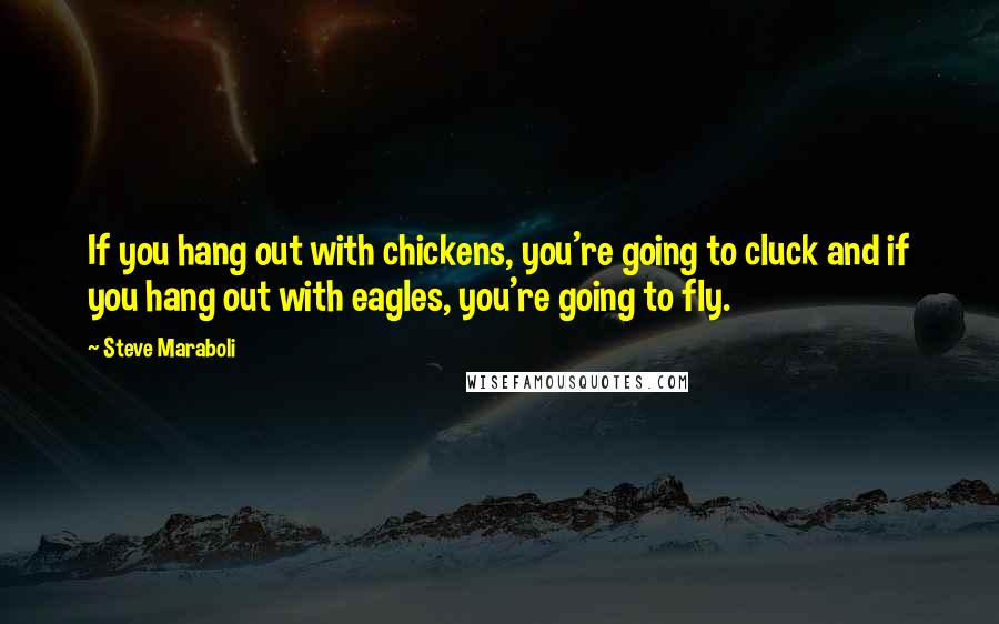 Steve Maraboli quotes: If you hang out with chickens, you're going to cluck and if you hang out with eagles, you're going to fly.