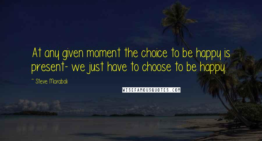 Steve Maraboli quotes: At any given moment the choice to be happy is present- we just have to choose to be happy.