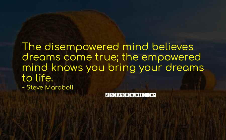 Steve Maraboli quotes: The disempowered mind believes dreams come true; the empowered mind knows you bring your dreams to life.