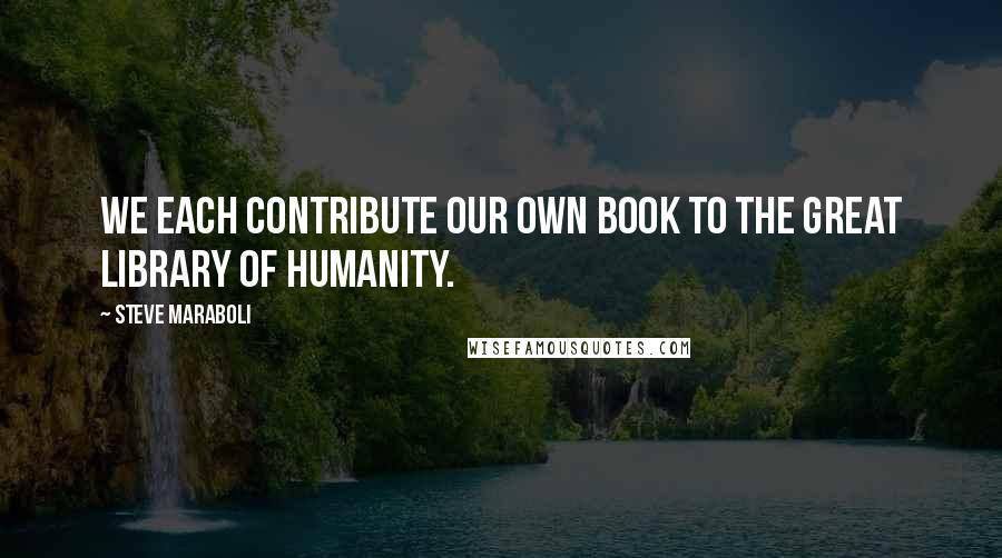 Steve Maraboli quotes: We each contribute our own book to the great library of humanity.