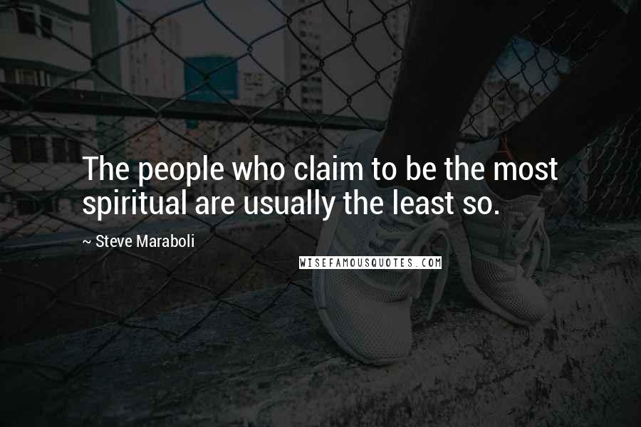 Steve Maraboli quotes: The people who claim to be the most spiritual are usually the least so.