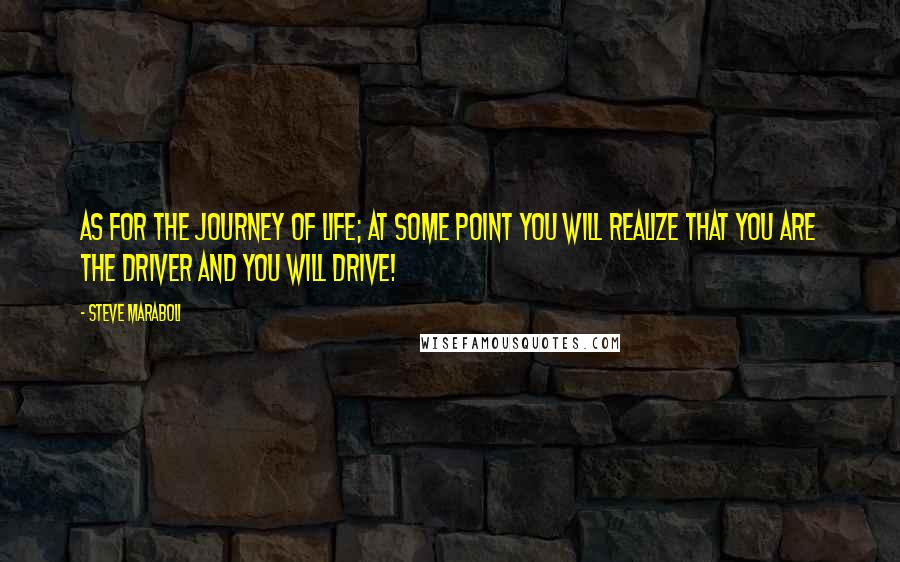 Steve Maraboli quotes: As for the journey of life; at some point you will realize that YOU are the driver and you will drive!