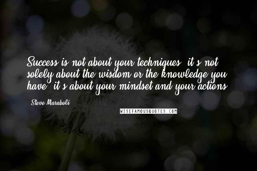 Steve Maraboli quotes: Success is not about your techniques, it's not solely about the wisdom or the knowledge you have, it's about your mindset and your actions.