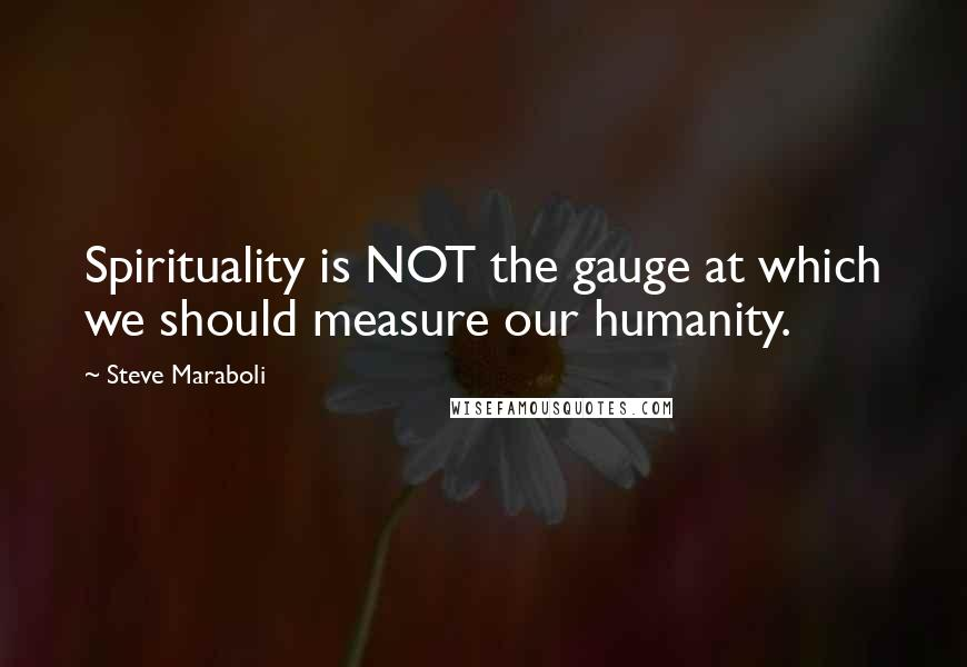 Steve Maraboli quotes: Spirituality is NOT the gauge at which we should measure our humanity.