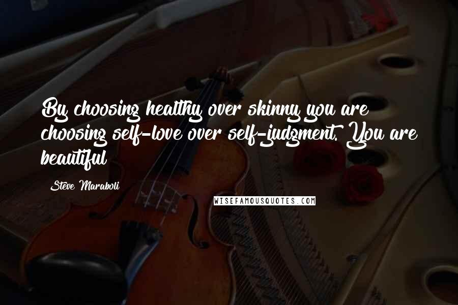Steve Maraboli quotes: By choosing healthy over skinny you are choosing self-love over self-judgment. You are beautiful!