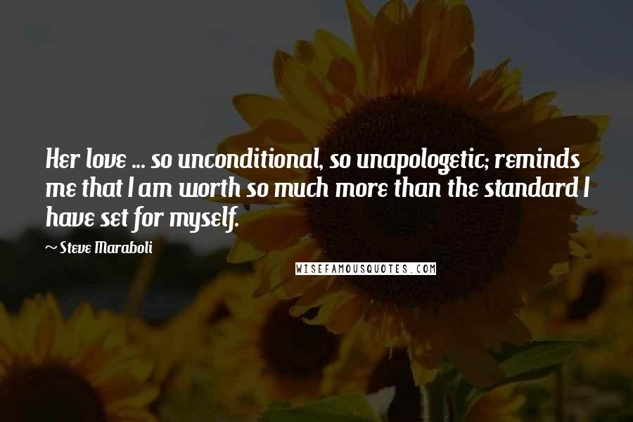 Steve Maraboli quotes: Her love ... so unconditional, so unapologetic; reminds me that I am worth so much more than the standard I have set for myself.