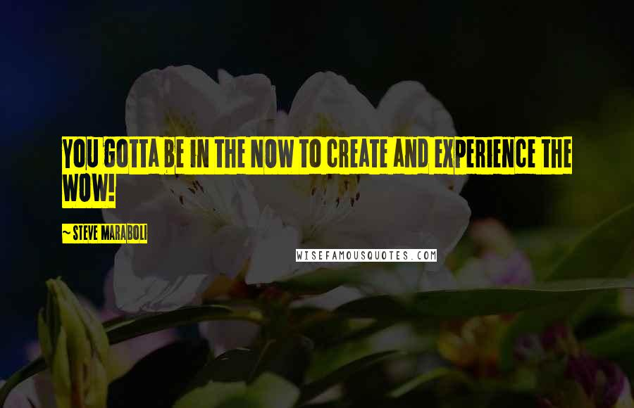 Steve Maraboli quotes: You gotta be in the NOW to create and experience the WOW!