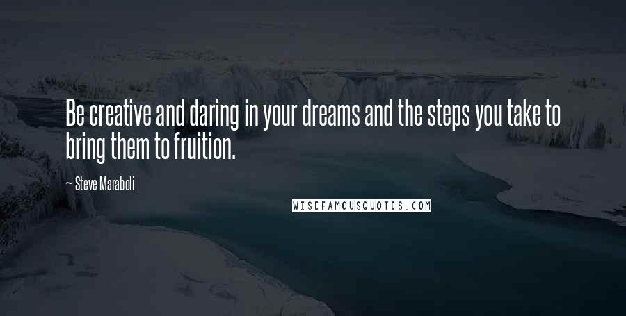 Steve Maraboli quotes: Be creative and daring in your dreams and the steps you take to bring them to fruition.