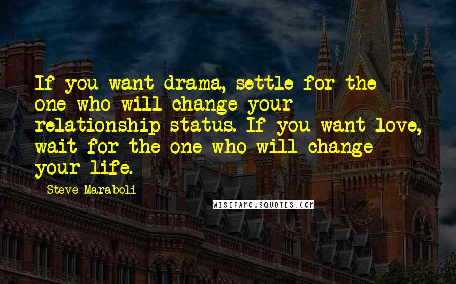Steve Maraboli quotes: If you want drama, settle for the one who will change your relationship status. If you want love, wait for the one who will change your life.