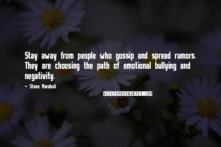 Steve Maraboli quotes: Stay away from people who gossip and spread rumors. They are choosing the path of emotional bullying and negativity.