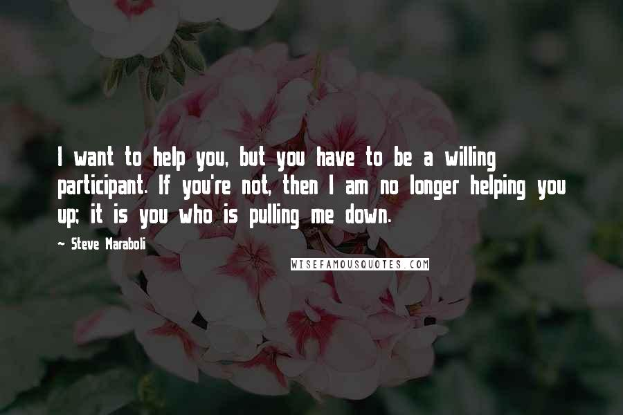 Steve Maraboli quotes: I want to help you, but you have to be a willing participant. If you're not, then I am no longer helping you up; it is you who is pulling