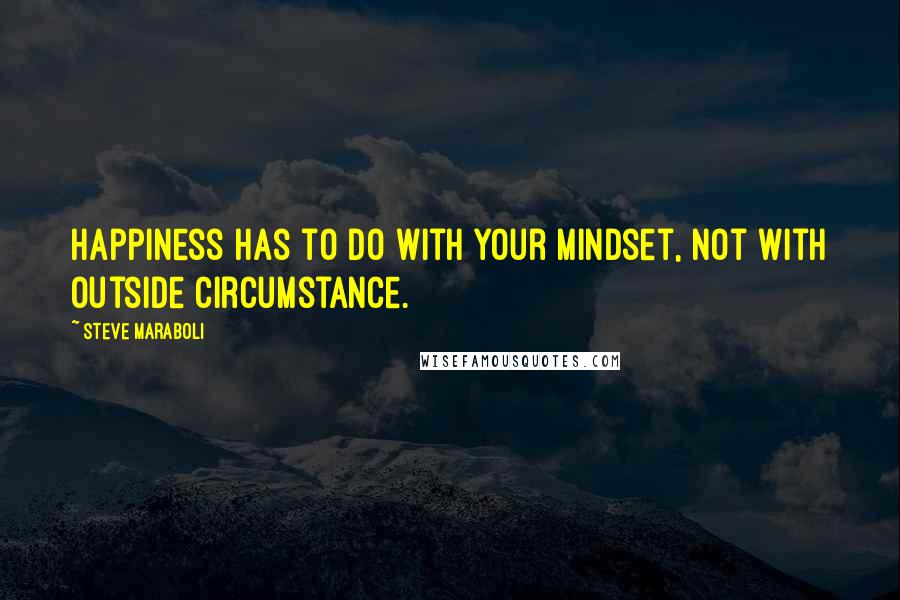 Steve Maraboli quotes: Happiness has to do with your mindset, not with outside circumstance.