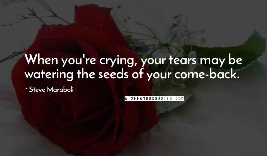 Steve Maraboli quotes: When you're crying, your tears may be watering the seeds of your come-back.