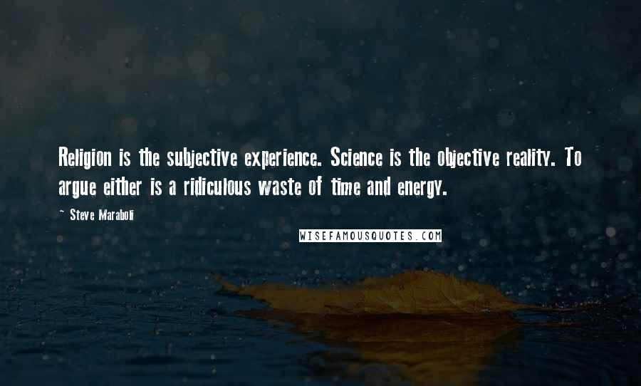 Steve Maraboli quotes: Religion is the subjective experience. Science is the objective reality. To argue either is a ridiculous waste of time and energy.