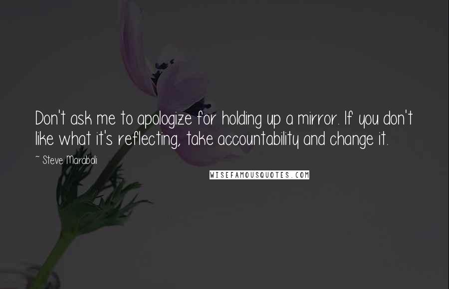 Steve Maraboli quotes: Don't ask me to apologize for holding up a mirror. If you don't like what it's reflecting, take accountability and change it.