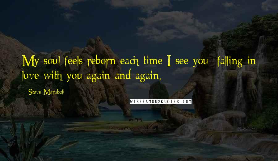 Steve Maraboli quotes: My soul feels reborn each time I see you; falling in love with you again and again.