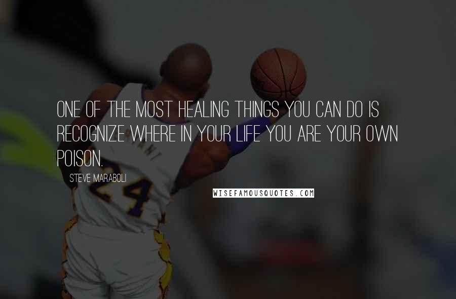 Steve Maraboli quotes: One of the most healing things you can do is recognize where in your life you are your own poison.