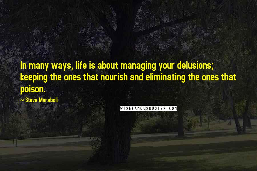 Steve Maraboli quotes: In many ways, life is about managing your delusions; keeping the ones that nourish and eliminating the ones that poison.