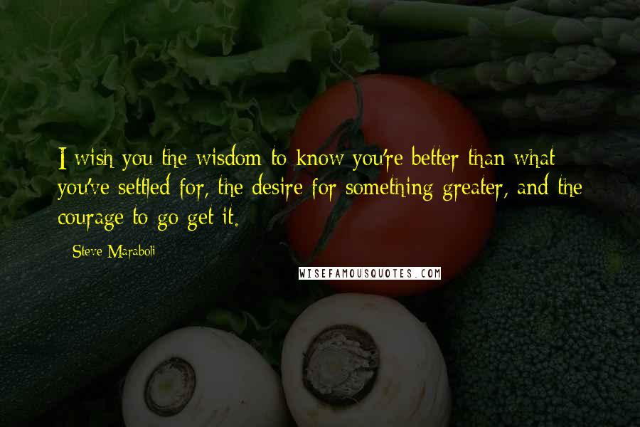 Steve Maraboli quotes: I wish you the wisdom to know you're better than what you've settled for, the desire for something greater, and the courage to go get it.