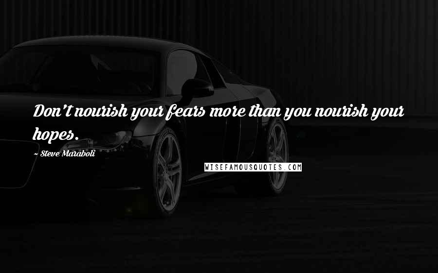 Steve Maraboli quotes: Don't nourish your fears more than you nourish your hopes.