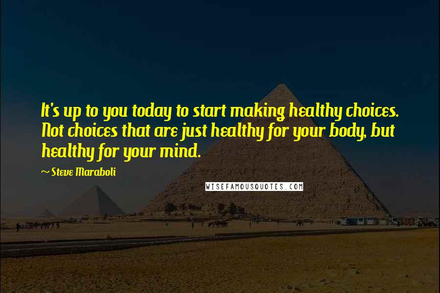 Steve Maraboli quotes: It's up to you today to start making healthy choices. Not choices that are just healthy for your body, but healthy for your mind.