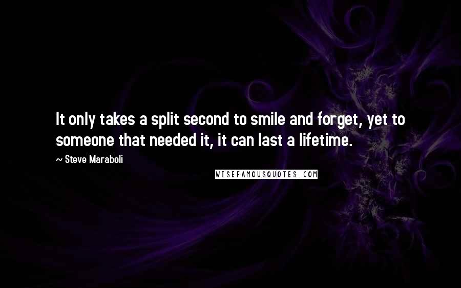 Steve Maraboli quotes: It only takes a split second to smile and forget, yet to someone that needed it, it can last a lifetime.