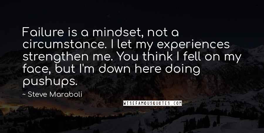 Steve Maraboli quotes: Failure is a mindset, not a circumstance. I let my experiences strengthen me. You think I fell on my face, but I'm down here doing pushups.