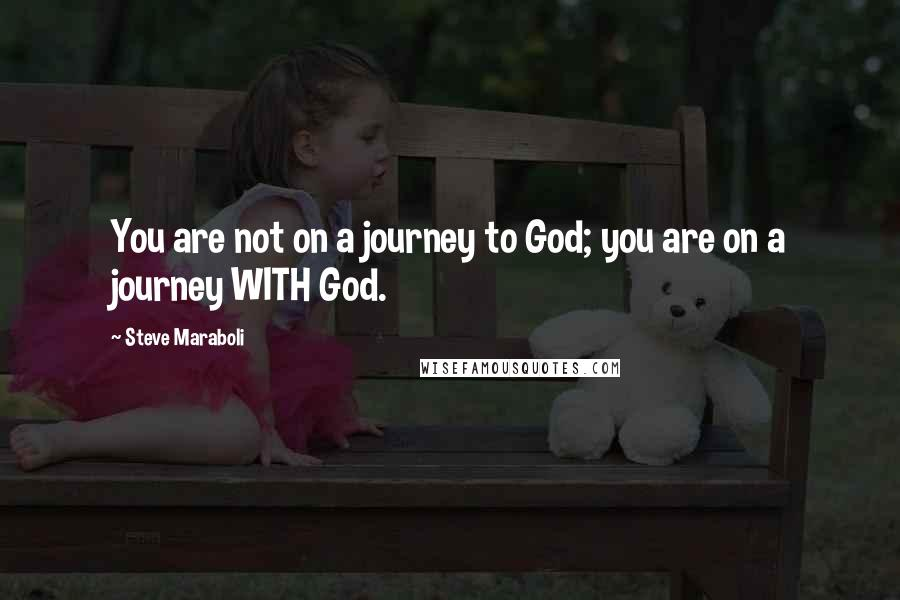 Steve Maraboli quotes: You are not on a journey to God; you are on a journey WITH God.
