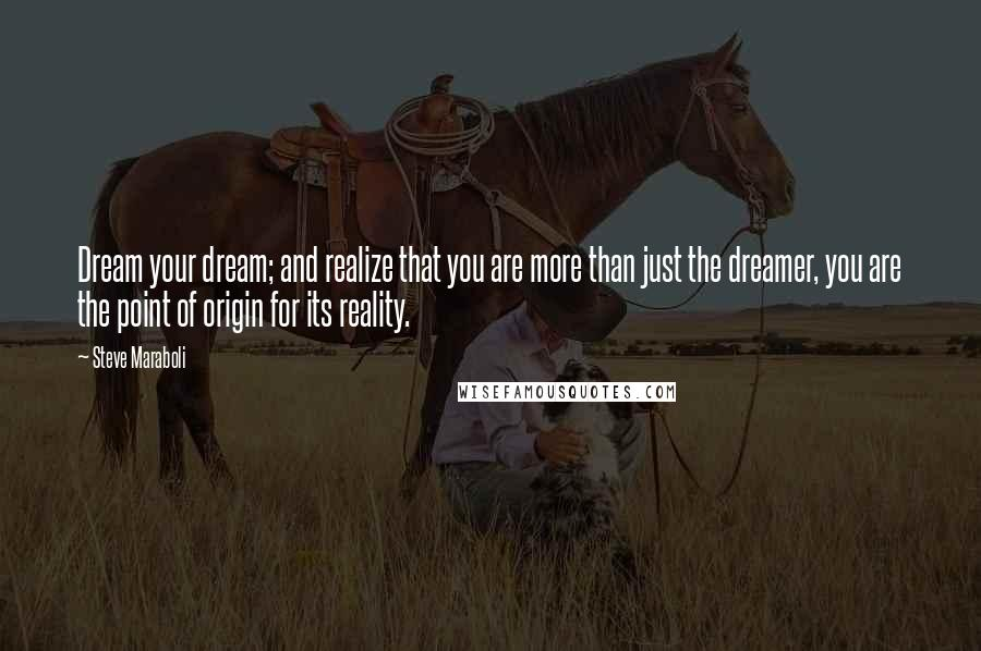 Steve Maraboli quotes: Dream your dream; and realize that you are more than just the dreamer, you are the point of origin for its reality.