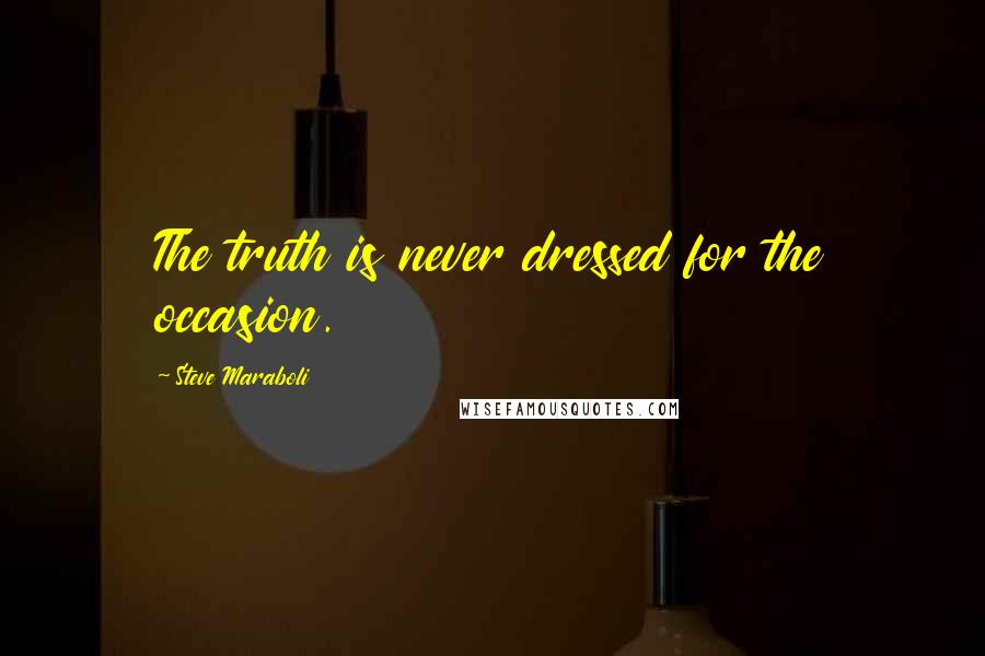 Steve Maraboli quotes: The truth is never dressed for the occasion.