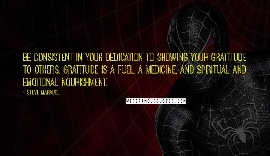 Steve Maraboli quotes: Be consistent in your dedication to showing your gratitude to others. Gratitude is a fuel, a medicine, and spiritual and emotional nourishment.